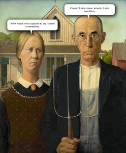 American Gothic by Grant Wood. Woman: I think maybe we're supposed to say cheese or something. Man: Cheese? I hate cheese. Actually I hate everything.
